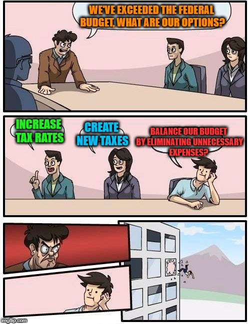 Meanwhile In Trudeau's Canada... | WE'VE EXCEEDED THE FEDERAL BUDGET, WHAT ARE OUR OPTIONS? INCREASE TAX RATES CREATE NEW TAXES BALANCE OUR BUDGET BY ELIMINATING UNNECESSARY E | image tagged in memes,boardroom meeting suggestion,no dollar goes untaxed,justin trudeau | made w/ Imgflip meme maker