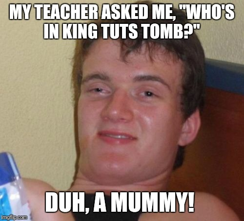 "10 Guy Meme | MY TEACHER ASKED ME, ""WHO'S IN KING TUTS TOMB?"" DUH, A MUMMY! 