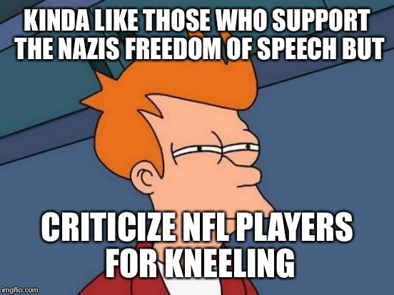 Futurama Fry Meme | KINDA LIKE THOSE WHO SUPPORT THE NAZIS FREEDOM OF SPEECH BUT CRITICIZE NFL PLAYERS FOR KNEELING | image tagged in memes,futurama fry | made w/ Imgflip meme maker