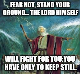 stand your ground | FEAR NOT, STAND YOUR GROUND... THE LORD HIMSELF WILL FIGHT FOR YOU;YOU HAVE ONLY TO KEEP STILL. | image tagged in god,jesus,holysprit,moses,redsea,deliver | made w/ Imgflip meme maker