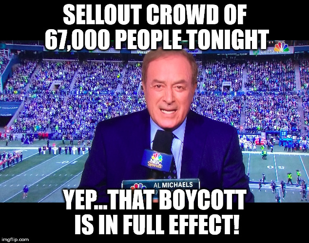 What boycott?! | SELLOUT CROWD OF 67,000 PEOPLE TONIGHT YEP...THAT BOYCOTT IS IN FULL EFFECT! | image tagged in memes,nfl boycott,kneeling,crowd,size | made w/ Imgflip meme maker