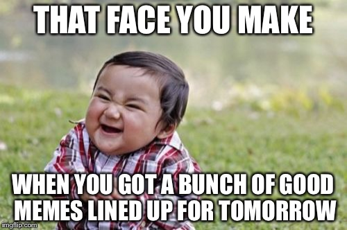 Evil Toddler Meme | THAT FACE YOU MAKE WHEN YOU GOT A BUNCH OF GOOD MEMES LINED UP FOR TOMORROW | image tagged in memes,evil toddler | made w/ Imgflip meme maker