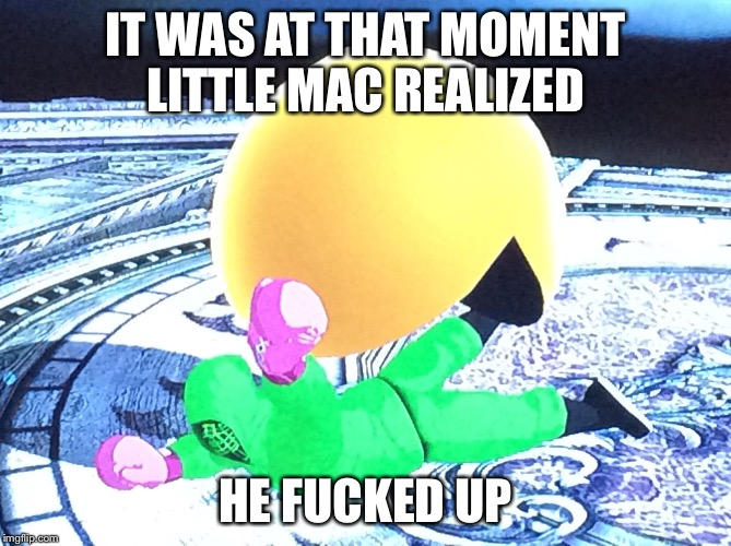 IT WAS AT THAT MOMENT LITTLE MAC REALIZED HE F**KED UP | image tagged in eat ass pac man | made w/ Imgflip meme maker