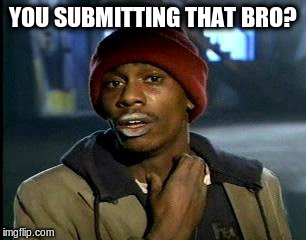 Y'all Got Any More Of That Meme | YOU SUBMITTING THAT BRO? | image tagged in memes,yall got any more of | made w/ Imgflip meme maker