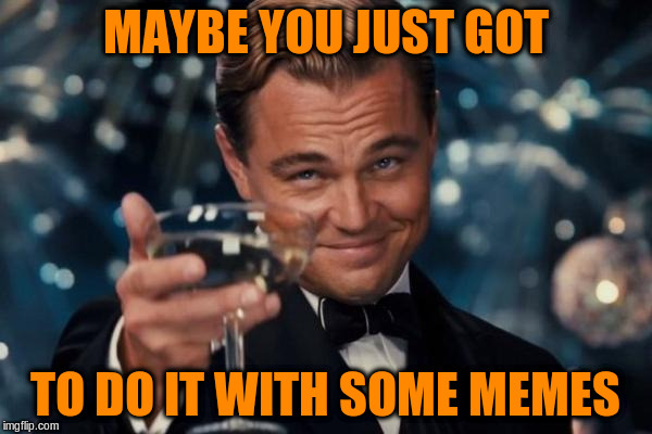 Leonardo Dicaprio Cheers Meme | MAYBE YOU JUST GOT TO DO IT WITH SOME MEMES | image tagged in memes,leonardo dicaprio cheers | made w/ Imgflip meme maker