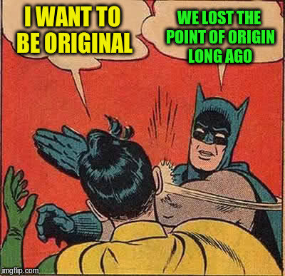 Batman Slapping Robin Meme | I WANT TO BE ORIGINAL WE LOST THE POINT OF ORIGIN LONG AGO | image tagged in memes,batman slapping robin | made w/ Imgflip meme maker