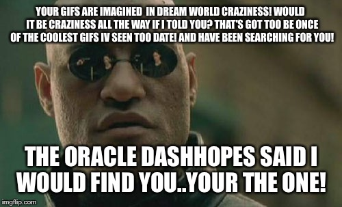 Matrix Morpheus Meme | YOUR GIFS ARE IMAGINED  IN DREAM WORLD CRAZINESS! WOULD  IT BE CRAZINESS ALL THE WAY IF I TOLD YOU? THAT'S GOT TOO BE ONCE OF THE COOLEST GI | image tagged in memes,matrix morpheus | made w/ Imgflip meme maker