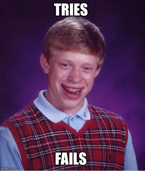 Bad Luck Brian Meme | TRIES FAILS | image tagged in memes,bad luck brian | made w/ Imgflip meme maker
