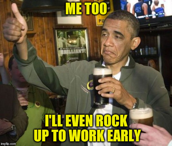 ME TOO I'LL EVEN ROCK UP TO WORK EARLY | made w/ Imgflip meme maker