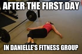 Workout | AFTER THE FIRST DAY IN DANIELLE'S FITNESS GROUP | image tagged in workout | made w/ Imgflip meme maker