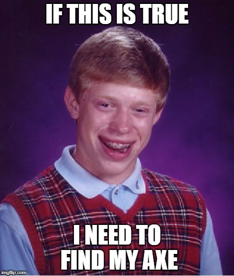 Bad Luck Brian Meme | IF THIS IS TRUE I NEED TO FIND MY AXE | image tagged in memes,bad luck brian | made w/ Imgflip meme maker