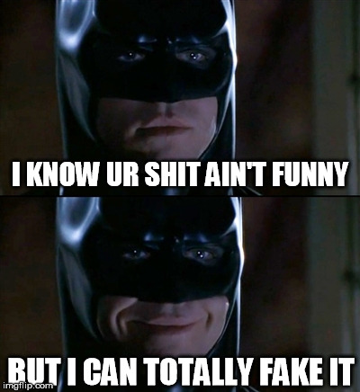 Batman Smiles Meme | I KNOW UR SHIT AIN'T FUNNY BUT I CAN TOTALLY FAKE IT | image tagged in memes,batman smiles | made w/ Imgflip meme maker