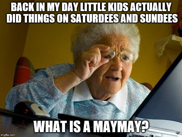 Every Grandma nowadays. They think just because they didn't live with fancy computers all their lives we can't. Makes sense. | BACK IN MY DAY LITTLE KIDS ACTUALLY DID THINGS ON SATURDEES AND SUNDEES WHAT IS A MAYMAY? | image tagged in memes,grandma finds the internet,i'm old,saturdee,sundee,old person | made w/ Imgflip meme maker