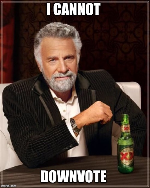 The Most Interesting Man In The World Meme | I CANNOT DOWNVOTE | image tagged in memes,the most interesting man in the world | made w/ Imgflip meme maker