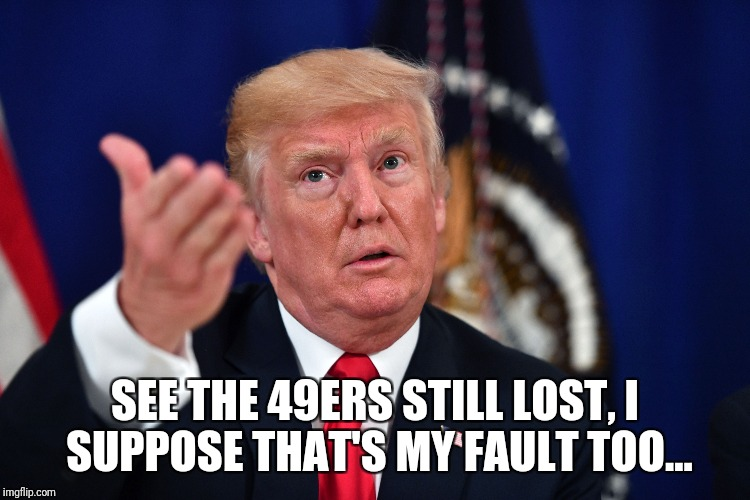 Trumped 49ers | SEE THE 49ERS STILL LOST, I SUPPOSE THAT'S MY FAULT TOO... | image tagged in san francisco 49ers,trump | made w/ Imgflip meme maker