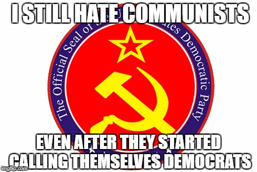 I STILL HATE COMMUNISTS EVEN AFTER THEY STARTED CALLING THEMSELVES DEMOCRATS | image tagged in democrat party,democrat,liberals,communism | made w/ Imgflip meme maker