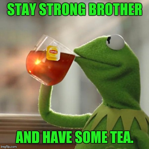 But Thats None Of My Business Meme | STAY STRONG BROTHER AND HAVE SOME TEA. | image tagged in memes,but thats none of my business,kermit the frog | made w/ Imgflip meme maker