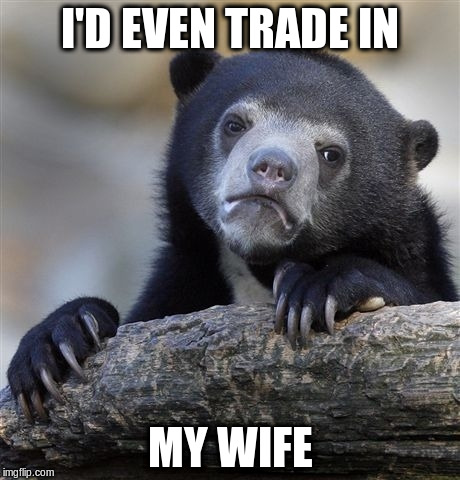 Confession Bear Meme | I'D EVEN TRADE IN MY WIFE | image tagged in memes,confession bear | made w/ Imgflip meme maker