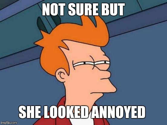Futurama Fry Meme | NOT SURE BUT SHE LOOKED ANNOYED | image tagged in memes,futurama fry | made w/ Imgflip meme maker