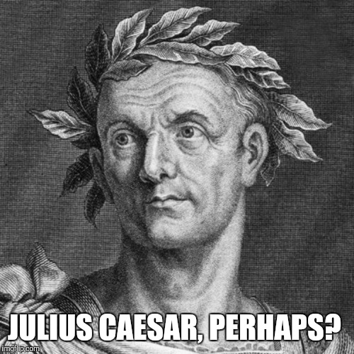JULIUS CAESAR, PERHAPS? | made w/ Imgflip meme maker