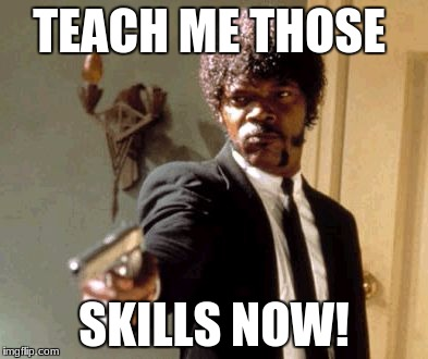 Say That Again I Dare You Meme | TEACH ME THOSE SKILLS NOW! | image tagged in memes,say that again i dare you | made w/ Imgflip meme maker
