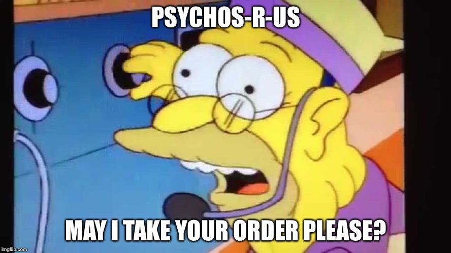 PSYCHOS-R-US MAY I TAKE YOUR ORDER PLEASE? | made w/ Imgflip meme maker