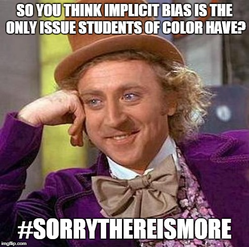 Creepy Condescending Wonka Meme | SO YOU THINK IMPLICIT BIAS IS THE ONLY ISSUE STUDENTS OF COLOR HAVE? #SORRYTHEREISMORE | image tagged in memes,creepy condescending wonka | made w/ Imgflip meme maker