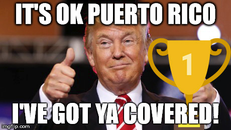 IT'S OK PUERTO RICO; I'VE GOT YA COVERED! | image tagged in puerto rico,this is where i'd put my trophy if i had one,donald trump,trophy | made w/ Imgflip meme maker