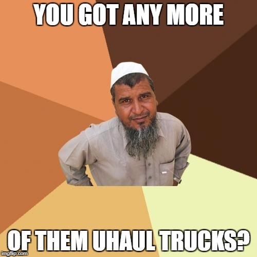 Ordinary Muslim Man Meme | YOU GOT ANY MORE OF THEM UHAUL TRUCKS? | image tagged in memes,ordinary muslim man | made w/ Imgflip meme maker