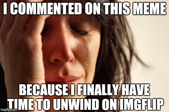 First World Problems Meme | I COMMENTED ON THIS MEME BECAUSE I FINALLY HAVE TIME TO UNWIND ON IMGFLIP | image tagged in memes,first world problems | made w/ Imgflip meme maker