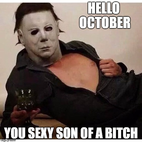 Friday the 13th and Halloween in the same month. Be very afraid. | HELLO OCTOBER YOU SEXY SON OF A B**CH | image tagged in halloween,friday the 13th,jason voorhees | made w/ Imgflip meme maker