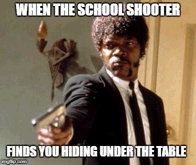 Say That Again I Dare You Meme | WHEN THE SCHOOL SHOOTER FINDS YOU HIDING UNDER THE TABLE | image tagged in memes,say that again i dare you | made w/ Imgflip meme maker