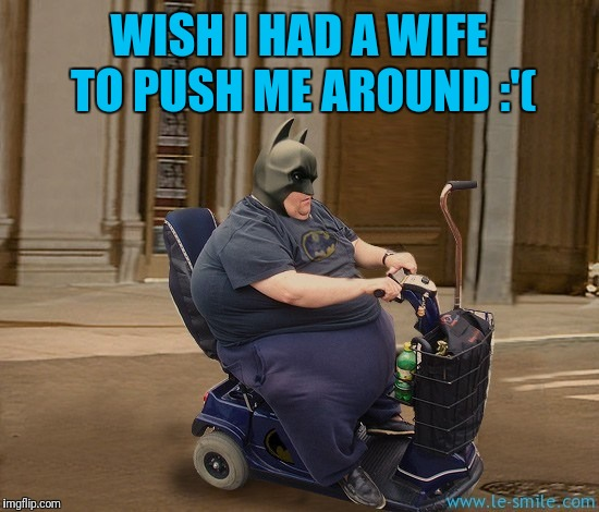 WISH I HAD A WIFE TO PUSH ME AROUND :'( | made w/ Imgflip meme maker