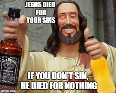 DrinkinJesus | JESUS DIED FOR YOUR SINS IF YOU DON'T SIN, HE DIED FOR NOTHING | image tagged in drinkinjesus | made w/ Imgflip meme maker