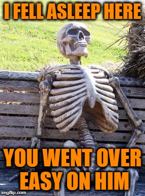 Waiting Skeleton Meme | I FELL ASLEEP HERE YOU WENT OVER EASY ON HIM | image tagged in memes,waiting skeleton | made w/ Imgflip meme maker
