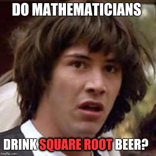I can see the math pun comments now. | DO MATHEMATICIANS DRINK SQUARE ROOT BEER? SQUARE ROOT | image tagged in memes,conspiracy keanu | made w/ Imgflip meme maker