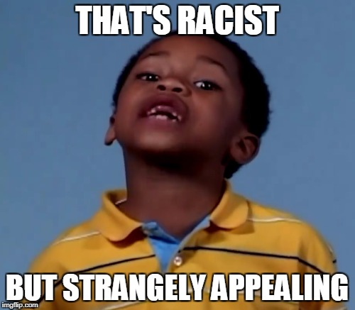 THAT'S RACIST BUT STRANGELY APPEALING | made w/ Imgflip meme maker