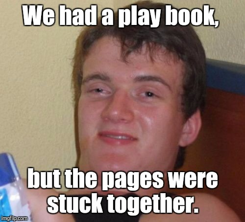 10 Guy Meme | We had a play book, but the pages were stuck together. | image tagged in memes,10 guy | made w/ Imgflip meme maker