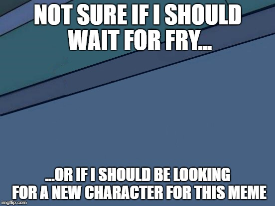 Not sure if i should wait for fry |  NOT SURE IF I SHOULD WAIT FOR FRY... ...OR IF I SHOULD BE LOOKING FOR A NEW CHARACTER FOR THIS MEME | image tagged in futurama fry,futurama,missing,bye bye | made w/ Imgflip meme maker