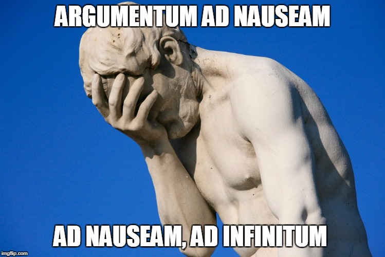 face palm statue | ARGUMENTUM AD NAUSEAM AD NAUSEAM, AD INFINITUM | image tagged in face palm statue | made w/ Imgflip meme maker