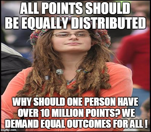 ALL POINTS SHOULD BE EQUALLY DISTRIBUTED WHY SHOULD ONE PERSON HAVE OVER 10 MILLION POINTS? WE DEMAND EQUAL OUTCOMES FOR ALL ! | made w/ Imgflip meme maker