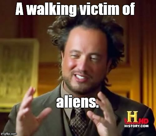 Ancient Aliens Meme | A walking victim of aliens. | image tagged in memes,ancient aliens | made w/ Imgflip meme maker