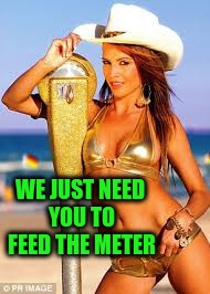 WE JUST NEED YOU TO FEED THE METER | made w/ Imgflip meme maker