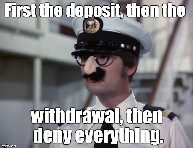 Gandy Groucho | First the deposit, then the withdrawal, then deny everything. | image tagged in gandy groucho | made w/ Imgflip meme maker