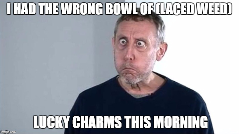 Michael Rosen | I HAD THE WRONG BOWL OF (LACED WEED) LUCKY CHARMS THIS MORNING | image tagged in michael rosen | made w/ Imgflip meme maker