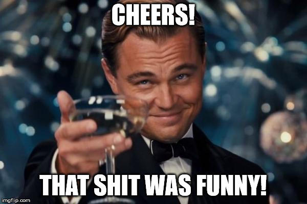 Leonardo Dicaprio Cheers Meme | CHEERS! THAT SHIT WAS FUNNY! | image tagged in memes,leonardo dicaprio cheers | made w/ Imgflip meme maker