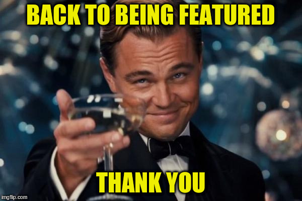 Leonardo Dicaprio Cheers Meme | BACK TO BEING FEATURED THANK YOU | image tagged in memes,leonardo dicaprio cheers | made w/ Imgflip meme maker