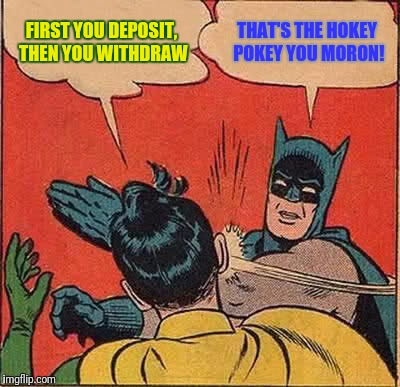 Batman Slapping Robin Meme | FIRST YOU DEPOSIT, THEN YOU WITHDRAW THAT'S THE HOKEY POKEY YOU MORON! | image tagged in memes,batman slapping robin | made w/ Imgflip meme maker