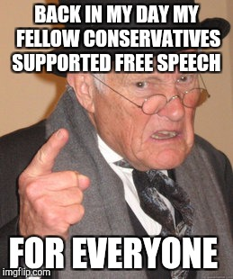 Back In My Day Meme | BACK IN MY DAY MY FELLOW CONSERVATIVES SUPPORTED FREE SPEECH FOR EVERYONE | image tagged in memes,back in my day | made w/ Imgflip meme maker