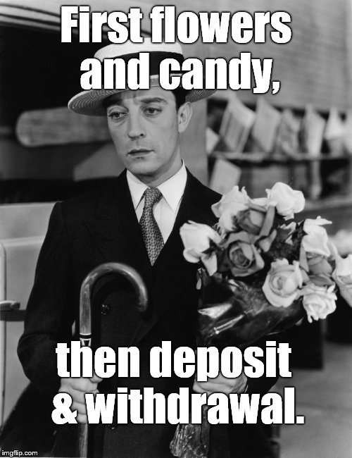 kiss & make up, Buster | First flowers and candy, then deposit & withdrawal. | image tagged in kiss & make up buster | made w/ Imgflip meme maker